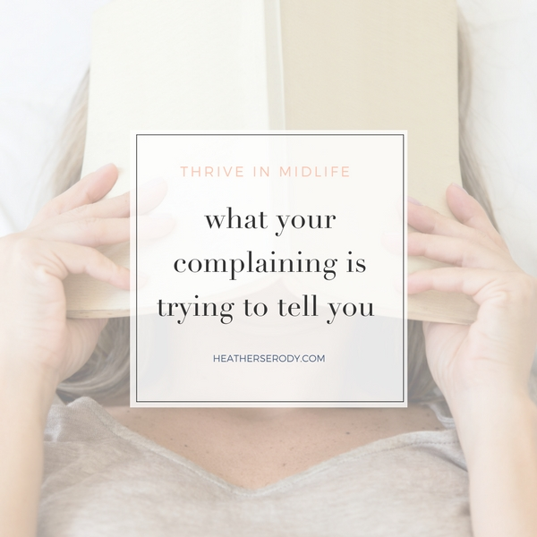 what your complaining is trying to tell you- Thrive In Midlife
