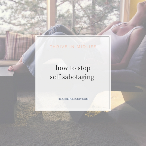 how to stop self sabotaging | Thrive in Midlife