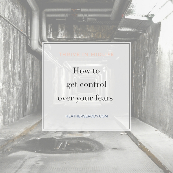how to get control over your fear | Thrive In Midlife