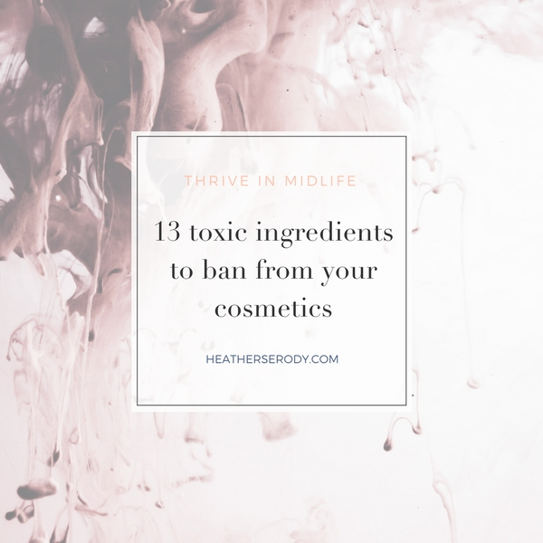 13 toxic ingredients to ban from your cosmetics _Thrive In Midlife