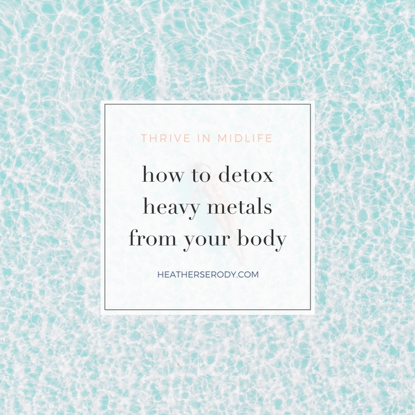 how to detox heavy metals from your body _Thrive In Midlife