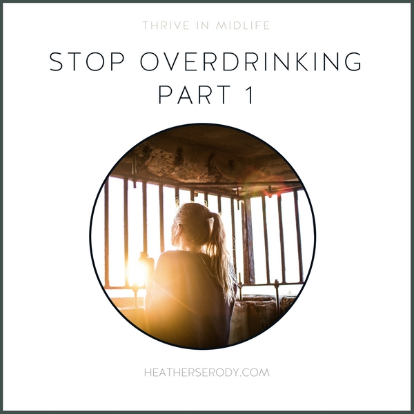 stop overdrinking part 1 - Thrive In Midlife