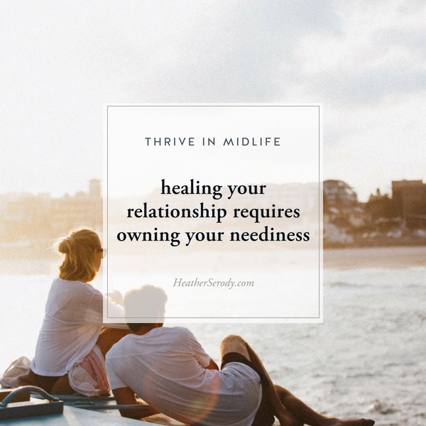 healing your relationship requires owning your neediness • Thrive In Midlife