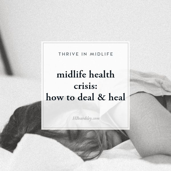 Midlife Health Crisis How To Deal & Heal • www.hbeardsley.com